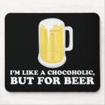 I'm a Chocoholic, but for Beer. Mouse Pad