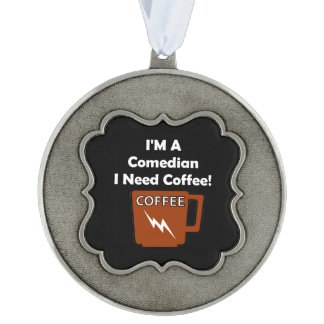 I'M A Comedian, I Need Coffee! Pewter Ornament