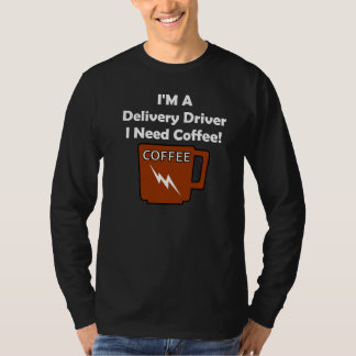 I'M A Delivery Driver, I Need Coffee! T-Shirt
