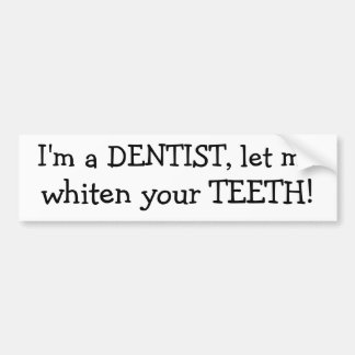 I'm a DENTIST, let me, whiten your TEETH! Bumper Sticker