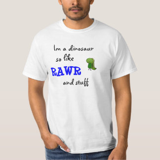 Im a dinosaur so like RAWR and stuff T-Shirt