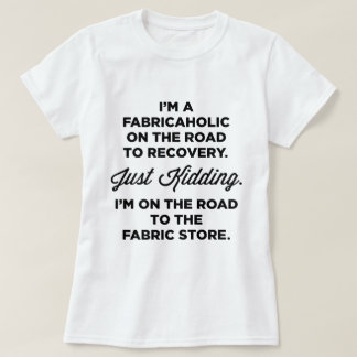I'm A Fabricaholic On The Road To Recovery T-shirt