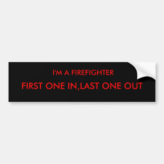 I'M A FIREFIGHTER, FIRST ONE IN,LAST ONE OUT CAR BUMPER STICKER