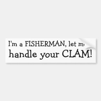 I'm a FISHERMAN, let me, handle your CLAM! Bumper Sticker