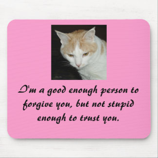 I'm a good enough person to forgive you,... mouse pad