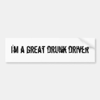 I'm a great drunk driver car bumper sticker