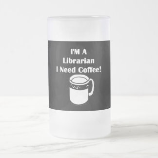 I'M A Librarian, I Need Coffee! Frosted Glass Beer Mug