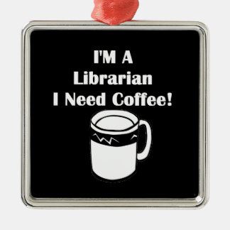 I'M A Librarian, I Need Coffee! Metal Ornament