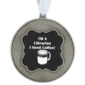 I'M A Librarian, I Need Coffee! Pewter Ornament
