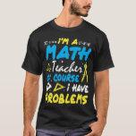 I'm A Math Teacher I've Problems T-Shirt