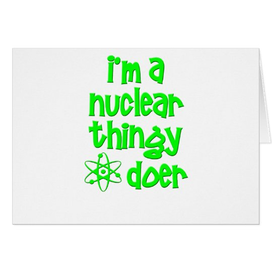 I'm A Nuclear Thingy Doer Card