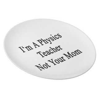 I'm A Physics Teacher Not Your Mom Dinner Plate