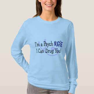I'm a Psych Nurse, I Can Drug You! T-Shirt