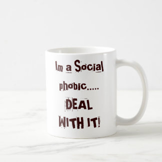 Im a Social phobic.....DEAL WITH IT! Coffee Mug