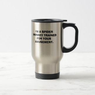 I'M A SPIDER MONKEY TRAINED FOR YOUR AMUSEMENT. 15 OZ STAINLESS STEEL TRAVEL MUG