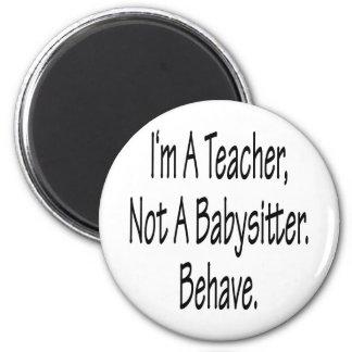 I'm A Teacher Not A Babysitter Behave 2 Inch Round Magnet