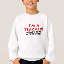 Im a Teacher Whats your Superpower Sweatshirt
