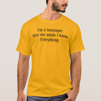 I'm a teenager. Hire me while I know Everything. T-Shirt