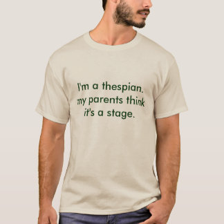 i'm a thespian. my parents think it's a stage. T-Shirt