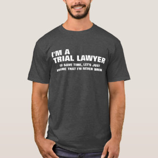 I'm a Trial Lawyer To Save Time Let's Just Assume T-Shirt