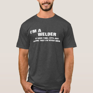 I'm a Welder To Save Time Let's Just Assume T-Shirt