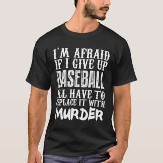I'm Afraid If I Give Up Base Ball I'll Have To Rep T-Shirt