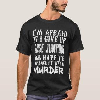 I'm Afraid If I Give Up Base Jumping I'll Have To T-Shirt