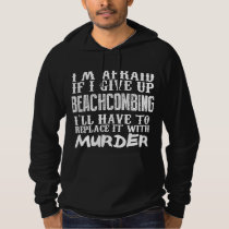 I'm Afraid If I Give Up Beachcombing I'll Have To Hoodie