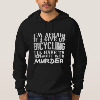 I'm Afraid If I Give Up Bicycling I'll Have To Rep Hoodie