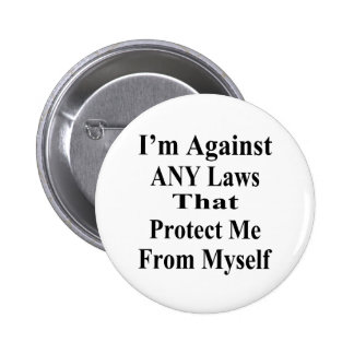 I'm Against ANY Laws Tha Protect Me From Myself Button