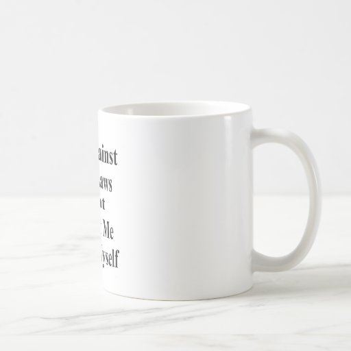 I'm Against ANY Laws Tha Protect Me From Myself Coffee Mug