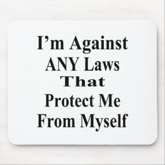 I'm Against ANY Laws Tha Protect Me From Myself Mouse Pad