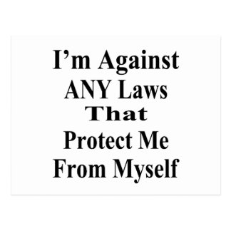 I'm Against ANY Laws Tha Protect Me From Myself Postcard
