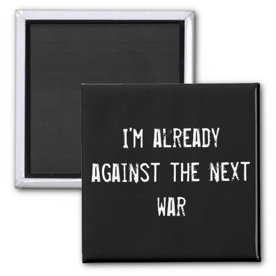 I'm already against the next war magnet