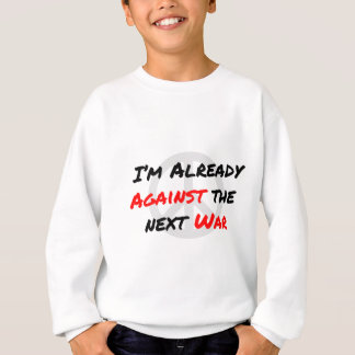 I'm Already Against War Sweatshirt