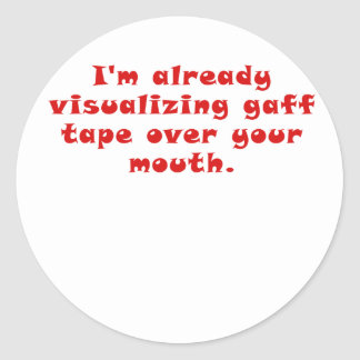 Im already visualizing gaff tape over your mouth classic round sticker