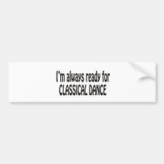 I'm always ready for Classical dance. Bumper Sticker