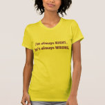 I'm Always RIGHT. He's always WRONG. Tshirt