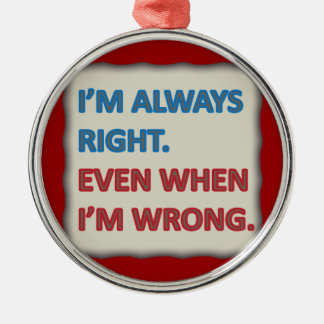 I'm Always Right Round Metal Christmas Ornament