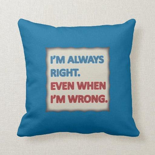 I m Always Right Throw Pillow Zazzle