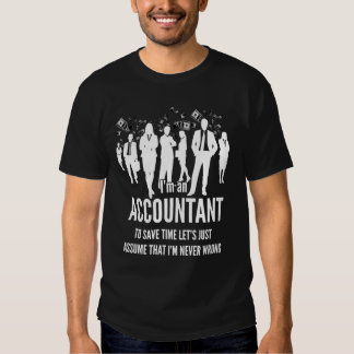 I'm an accountant, to save time, I'm never wrong T Shirt