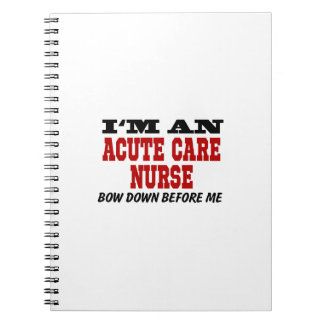 I'm An Acute Care Nurse Bow Down Before Me Notebook