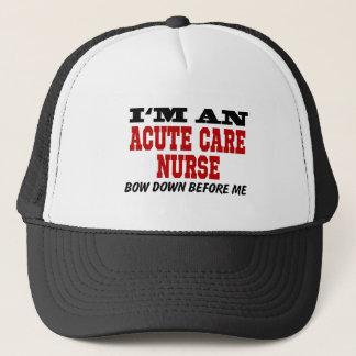 I'm An Acute Care Nurse Bow Down Before Me Trucker Hat