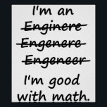 """I&#39;m an Engineer I&#39;m Good at Math Poster<br><div class=""""desc"""">Enginere? Engeneer? Injunear? How to spell? The spelling possibilities are endless.  But there is only one right and wrong in math.  Great misspelled gift or tshirt for the self-made ENGINEER.</div>"""