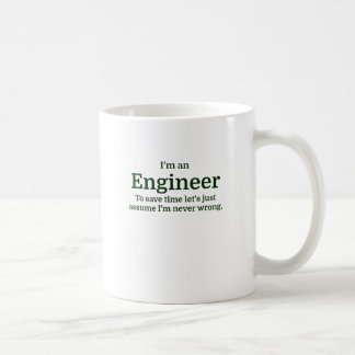 I'm an Engineer To save time Let's just assume I'm Coffee Mug