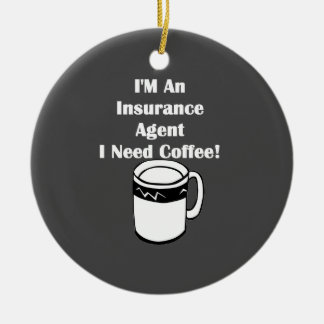 I'M An Insurance Agent, I Need Coffee! Ceramic Ornament