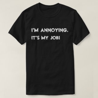 I'm annoying. It's my job! T-Shirt