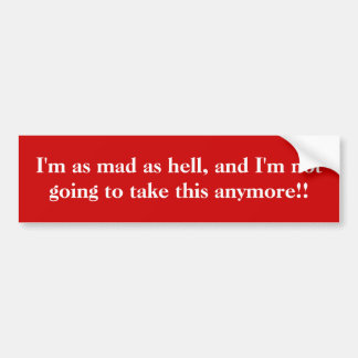 I'm as mad as hell, and I'm not going to take t... Bumper Sticker