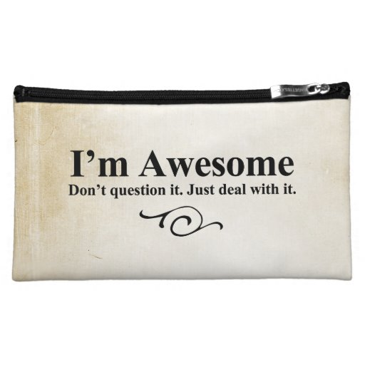 I'm awesome. Don't question it. Just deal with it. Cosmetic Bags