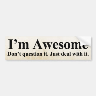 I'm awesome. Don't question it. Just deal with it. Car Bumper Sticker
